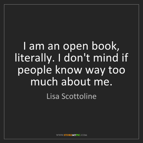Lisa Scottoline: I am an open book, literally. I don't mind if people...