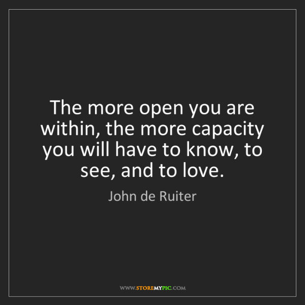 John de Ruiter: The more open you are within, the more capacity you will...