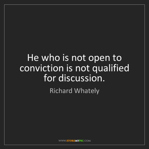 Richard Whately: He who is not open to conviction is not qualified for...
