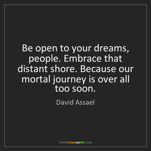 David Assael: Be open to your dreams, people. Embrace that distant...