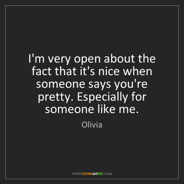 Olivia: I'm very open about the fact that it's nice when someone...