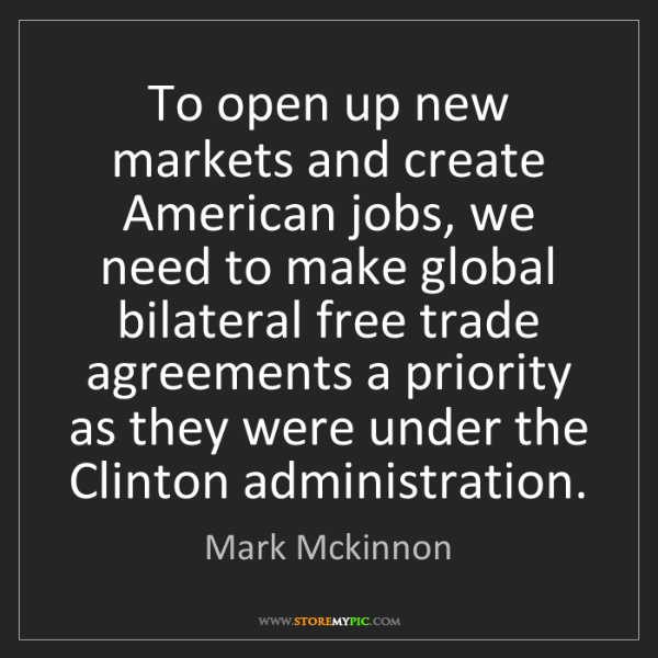 Mark Mckinnon: To open up new markets and create American jobs, we need...