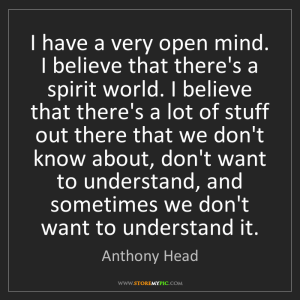 Anthony Head: I have a very open mind. I believe that there's a spirit...
