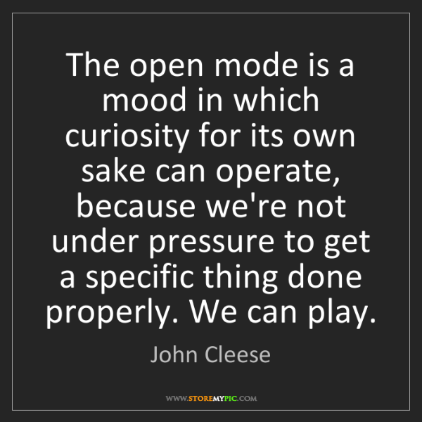 John Cleese: The open mode is a mood in which curiosity for its own...