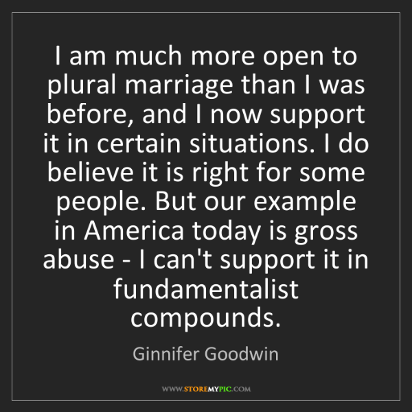Ginnifer Goodwin: I am much more open to plural marriage than I was before,...
