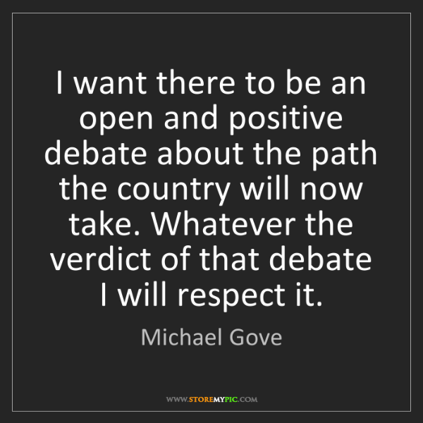 Michael Gove: I want there to be an open and positive debate about...