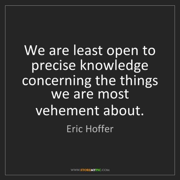 Eric Hoffer: We are least open to precise knowledge concerning the...