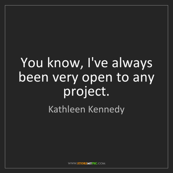 Kathleen Kennedy: You know, I've always been very open to any project.
