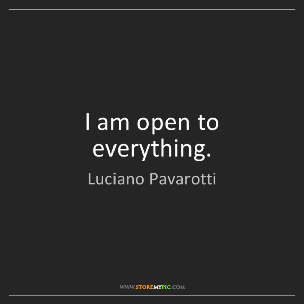 Luciano Pavarotti: I am open to everything.