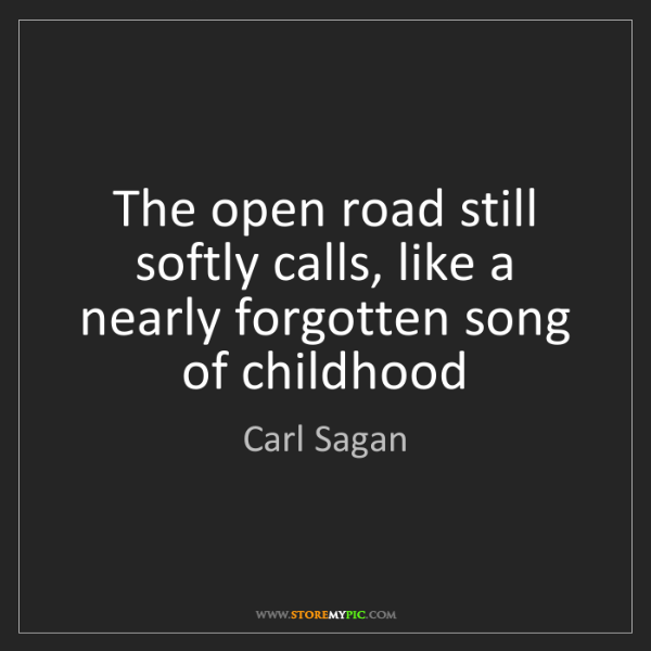 Carl Sagan: The open road still softly calls, like a nearly forgotten...