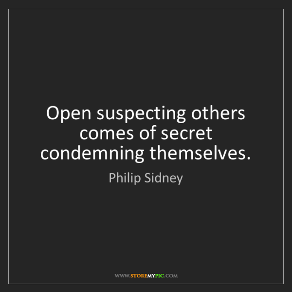 Philip Sidney: Open suspecting others comes of secret condemning themselves.