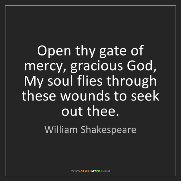 William Shakespeare: Open thy gate of mercy, gracious God, My soul flies through...