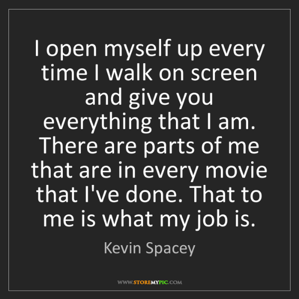 Kevin Spacey: I open myself up every time I walk on screen and give...