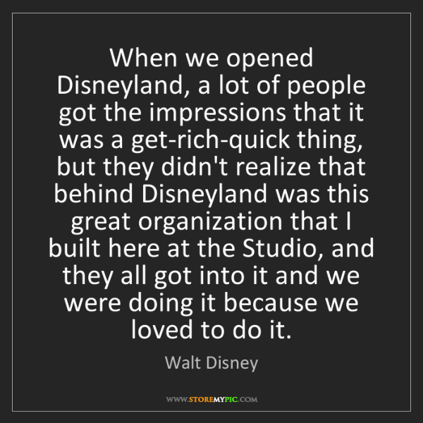 Walt Disney: When we opened Disneyland, a lot of people got the impressions...