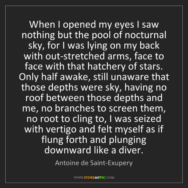 Antoine de Saint-Exupery: When I opened my eyes I saw nothing but the pool of nocturnal...