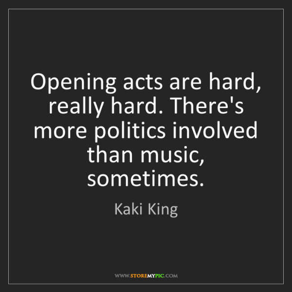 Kaki King: Opening acts are hard, really hard. There's more politics...