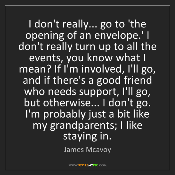 James Mcavoy: I don't really... go to 'the opening of an envelope.'...