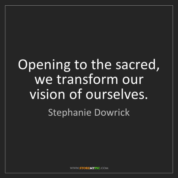Stephanie Dowrick: Opening to the sacred, we transform our vision of ourselves.