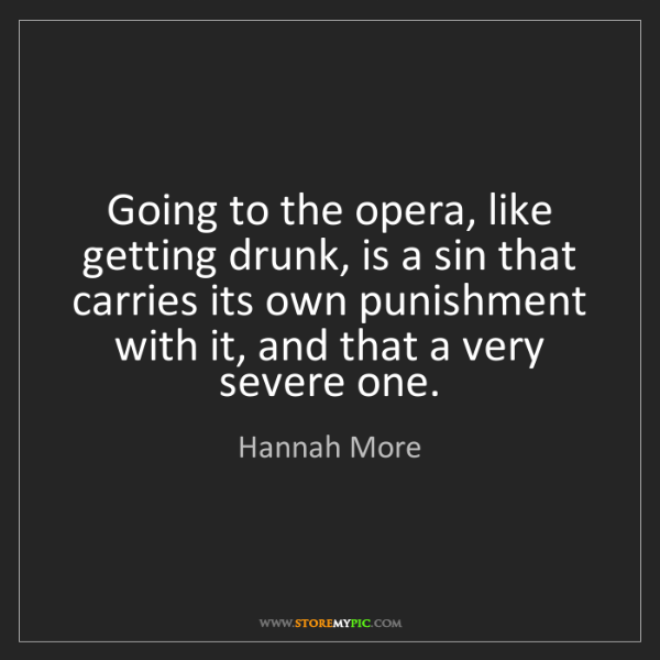 Hannah More: Going to the opera, like getting drunk, is a sin that...