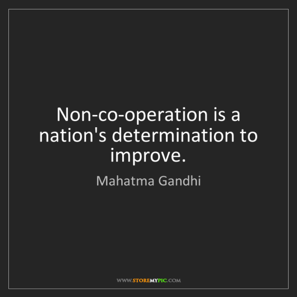 Mahatma Gandhi: Non-co-operation is a nation's determination to improve.