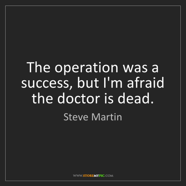 Steve Martin: The operation was a success, but I'm afraid the doctor...