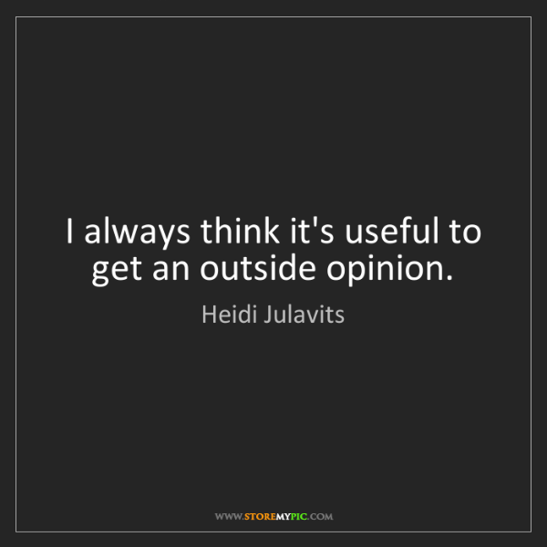 Heidi Julavits: I always think it's useful to get an outside opinion.