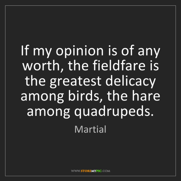 Martial: If my opinion is of any worth, the fieldfare is the greatest...