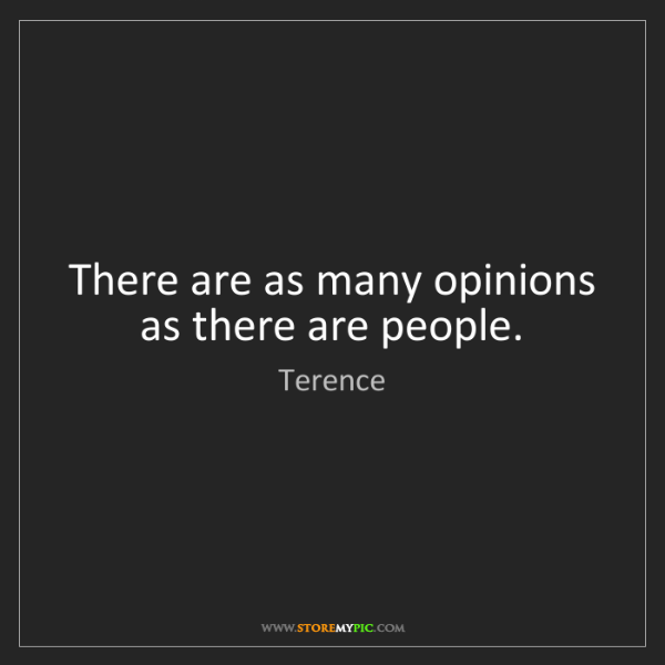 Terence: There are as many opinions as there are people.