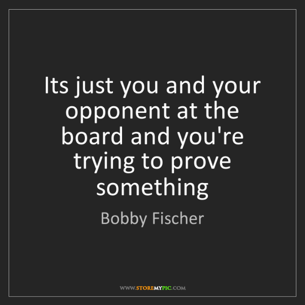 Bobby Fischer: Its just you and your opponent at the board and you're...