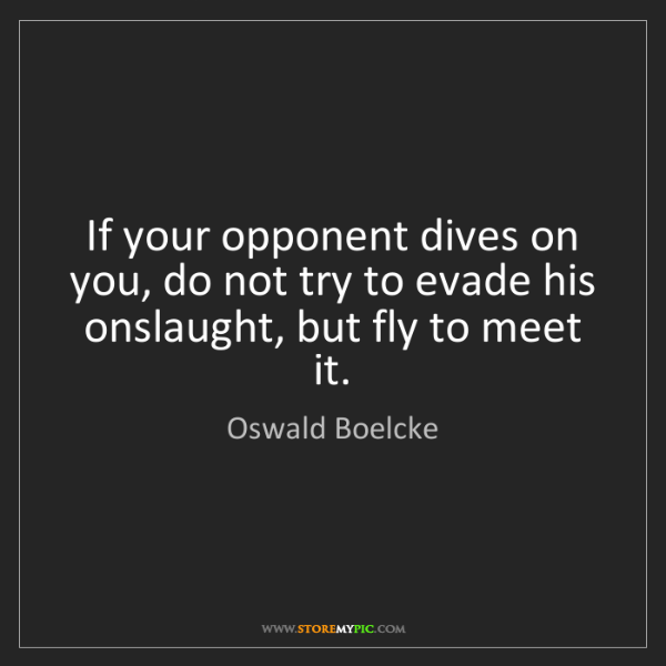 Oswald Boelcke: If your opponent dives on you, do not try to evade his...