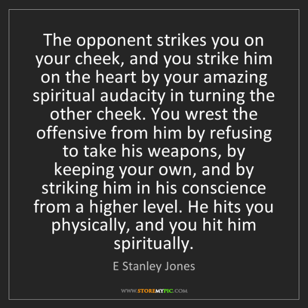 E Stanley Jones: The opponent strikes you on your cheek, and you strike...