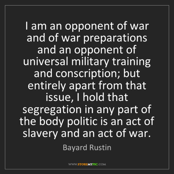 Bayard Rustin: I am an opponent of war and of war preparations and an...