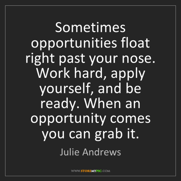 Julie Andrews: Sometimes opportunities float right past your nose. Work...