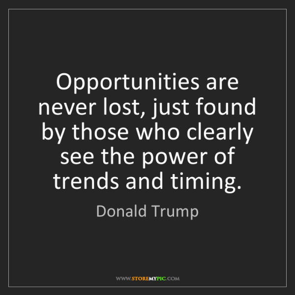 Donald Trump: Opportunities are never lost, just found by those who...