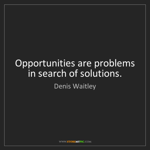 Denis Waitley: Opportunities are problems in search of solutions.