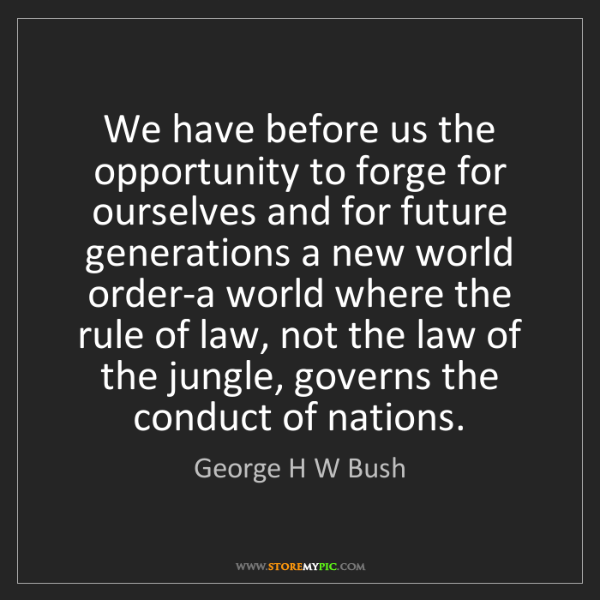 George H W Bush: We have before us the opportunity to forge for ourselves...