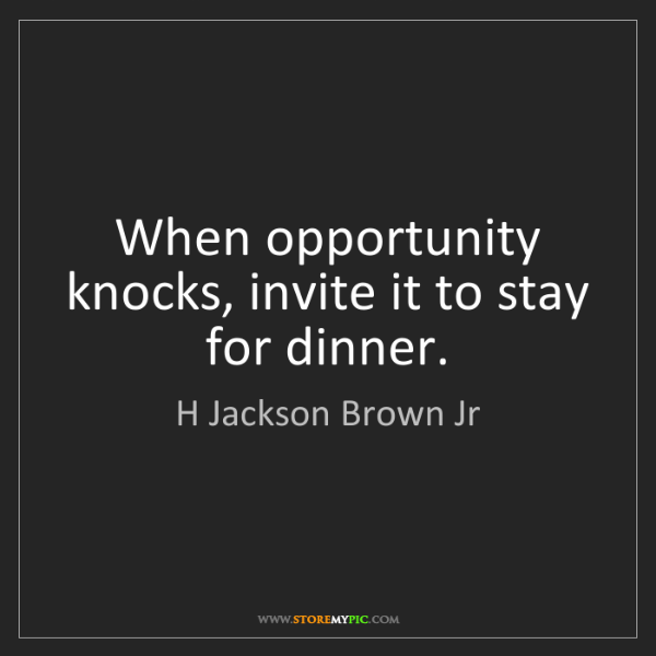 H Jackson Brown Jr: When opportunity knocks, invite it to stay for dinner.