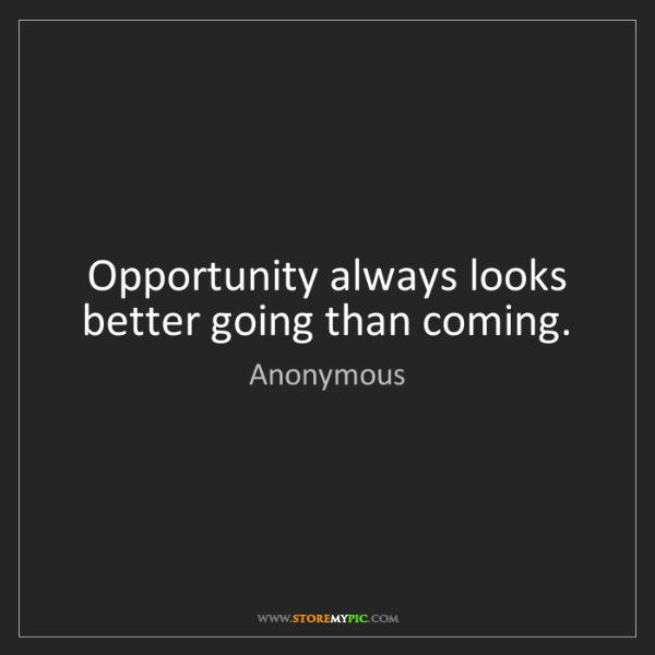 Anonymous: Opportunity always looks better going than coming.