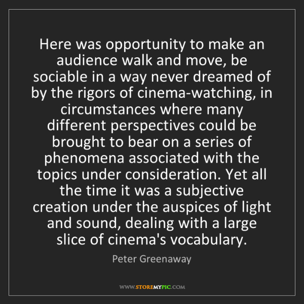 Peter Greenaway: Here was opportunity to make an audience walk and move,...