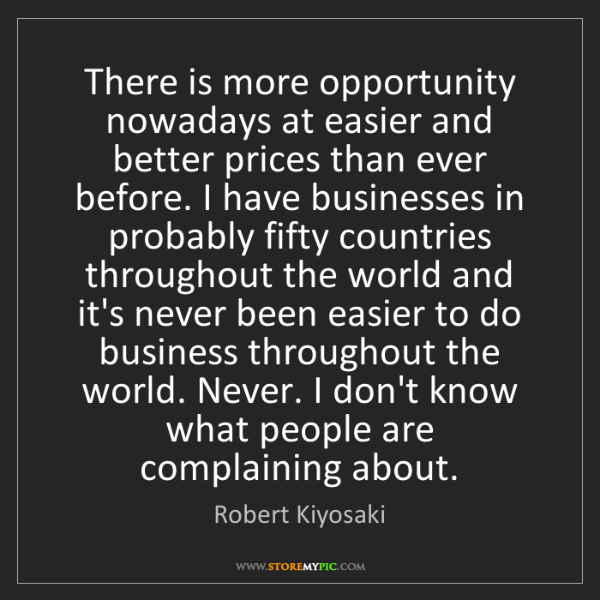 Robert Kiyosaki: There is more opportunity nowadays at easier and better...