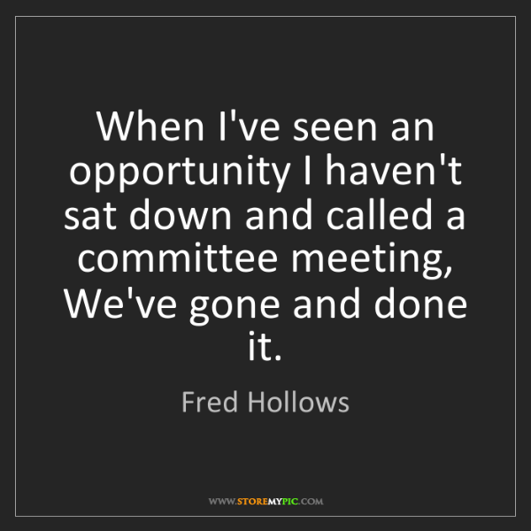 Fred Hollows: When I've seen an opportunity I haven't sat down and...