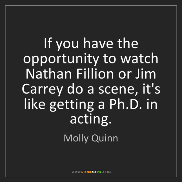 Molly Quinn: If you have the opportunity to watch Nathan Fillion or...