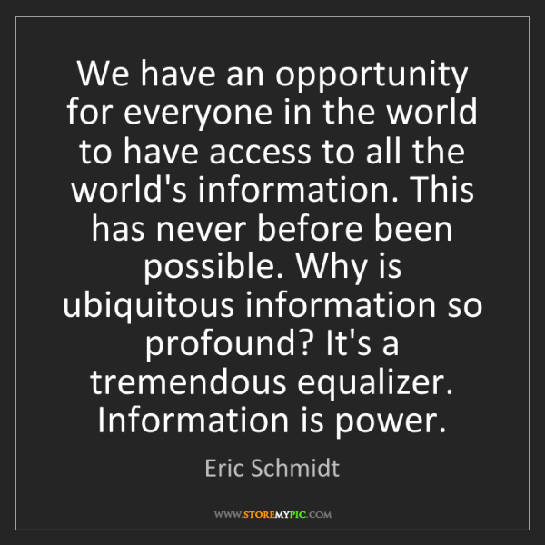 Eric Schmidt: We have an opportunity for everyone in the world to have...