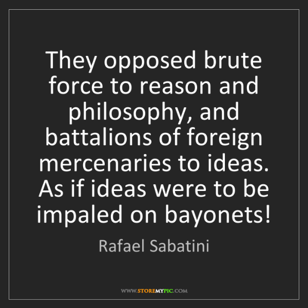 Rafael Sabatini: They opposed brute force to reason and philosophy, and...
