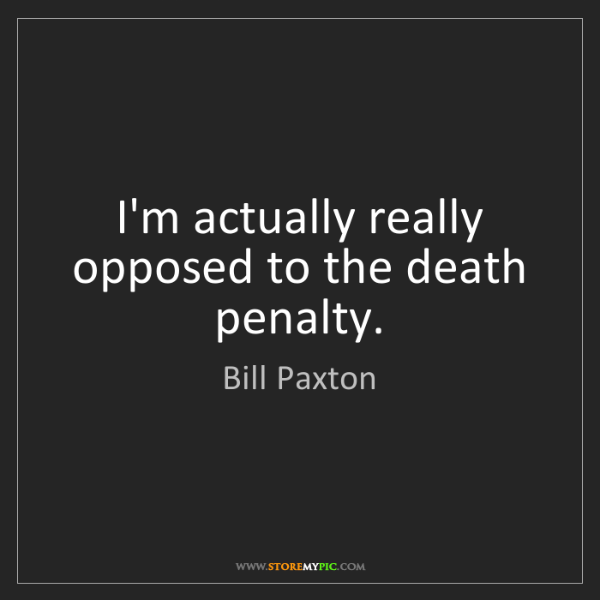 Bill Paxton: I'm actually really opposed to the death penalty.