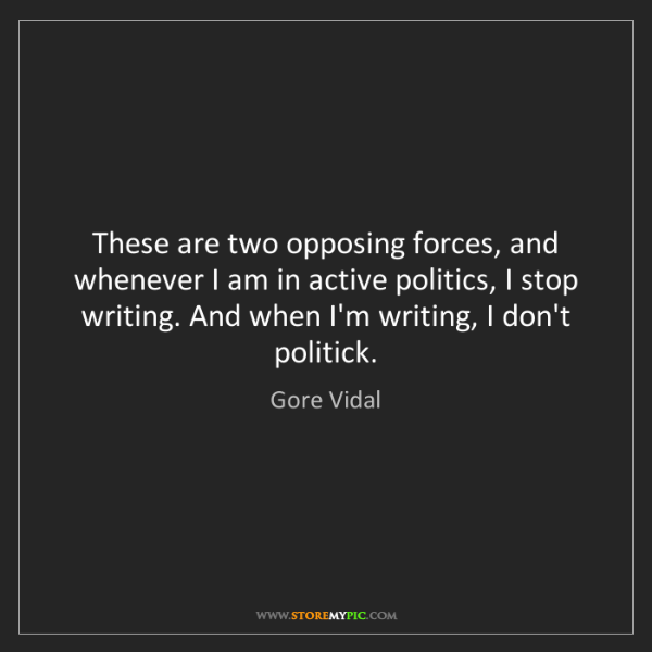 Gore Vidal: These are two opposing forces, and whenever I am in active...