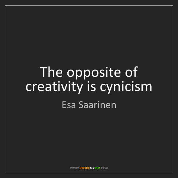 Esa Saarinen: The opposite of creativity is cynicism