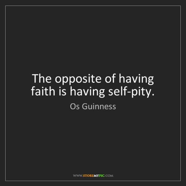 Os Guinness: The opposite of having faith is having self-pity.
