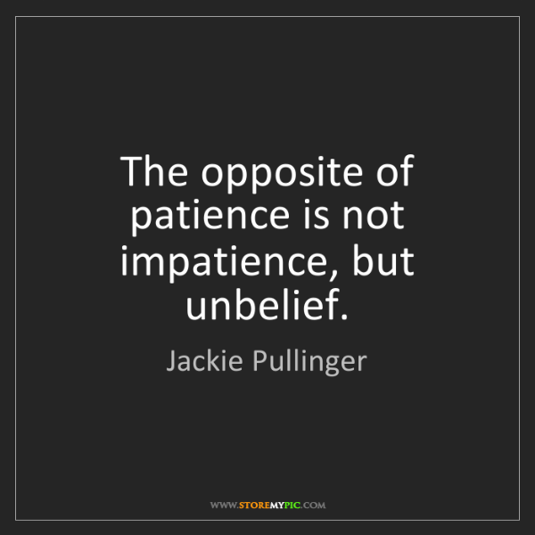 Jackie Pullinger: The opposite of patience is not impatience, but unbelief.