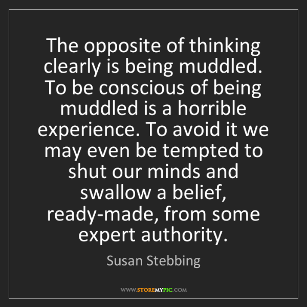 Susan Stebbing: The opposite of thinking clearly is being muddled. To...